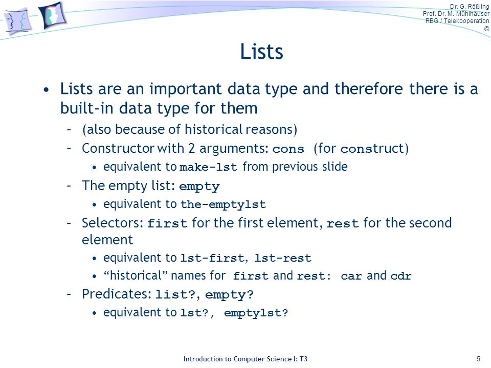 Dr. G. Rößling Prof. Dr. M. Mühlhäuser RBG / Telekooperation © Introduction to Computer Science I: T3 Lists Lists are an important data type and there