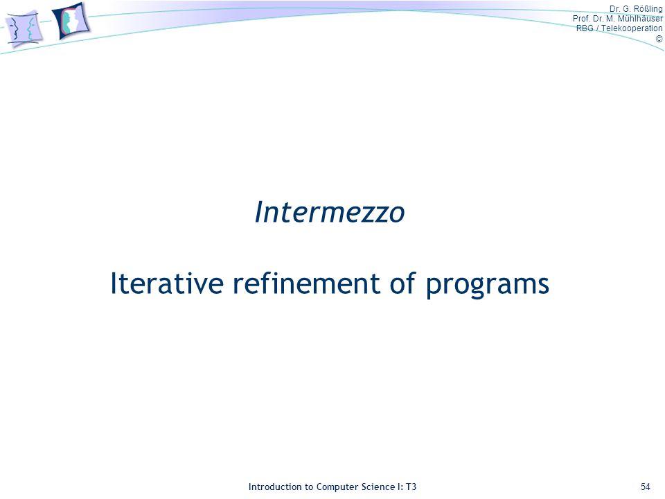 Dr. G. Rößling Prof. Dr. M. Mühlhäuser RBG / Telekooperation © Introduction to Computer Science I: T3 Intermezzo Iterative refinement of programs 54