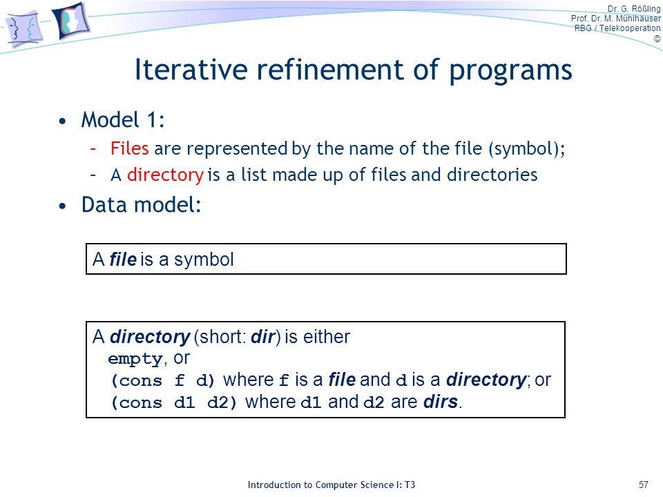Dr. G. Rößling Prof. Dr. M. Mühlhäuser RBG / Telekooperation © Introduction to Computer Science I: T3 Iterative refinement of programs Model 1: –Files