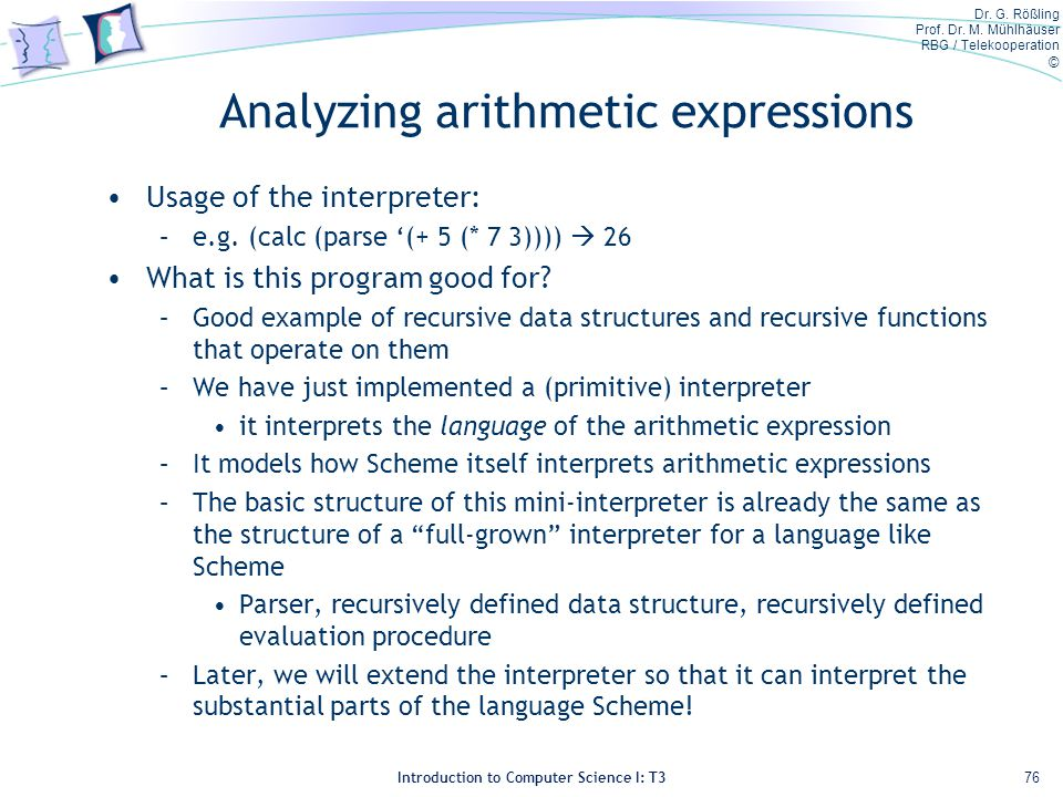 Dr. G. Rößling Prof. Dr. M. Mühlhäuser RBG / Telekooperation © Introduction to Computer Science I: T3 Analyzing arithmetic expressions Usage of the in