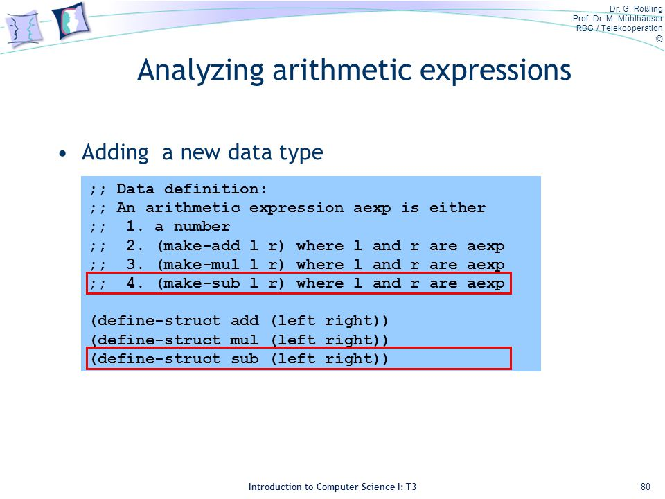 Dr. G. Rößling Prof. Dr. M. Mühlhäuser RBG / Telekooperation © Introduction to Computer Science I: T3 Analyzing arithmetic expressions Adding a new da