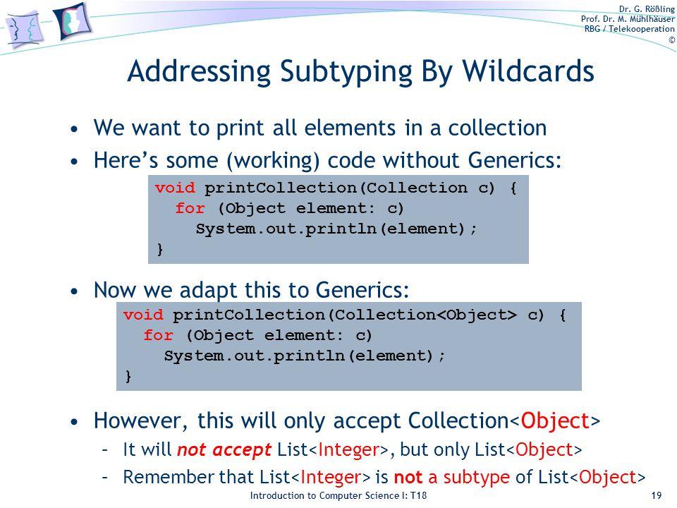 Dr. G. Rößling Prof. Dr. M. Mühlhäuser RBG / Telekooperation © Introduction to Computer Science I: T18 Addressing Subtyping By Wildcards We want to pr