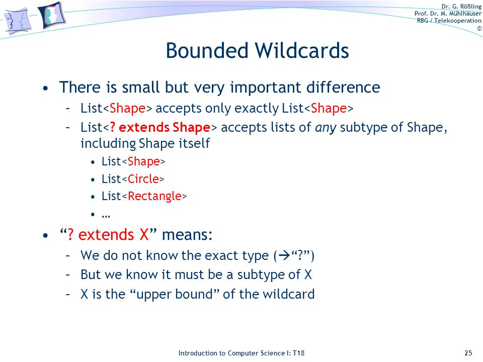 Dr. G. Rößling Prof. Dr. M. Mühlhäuser RBG / Telekooperation © Introduction to Computer Science I: T18 Bounded Wildcards There is small but very impor