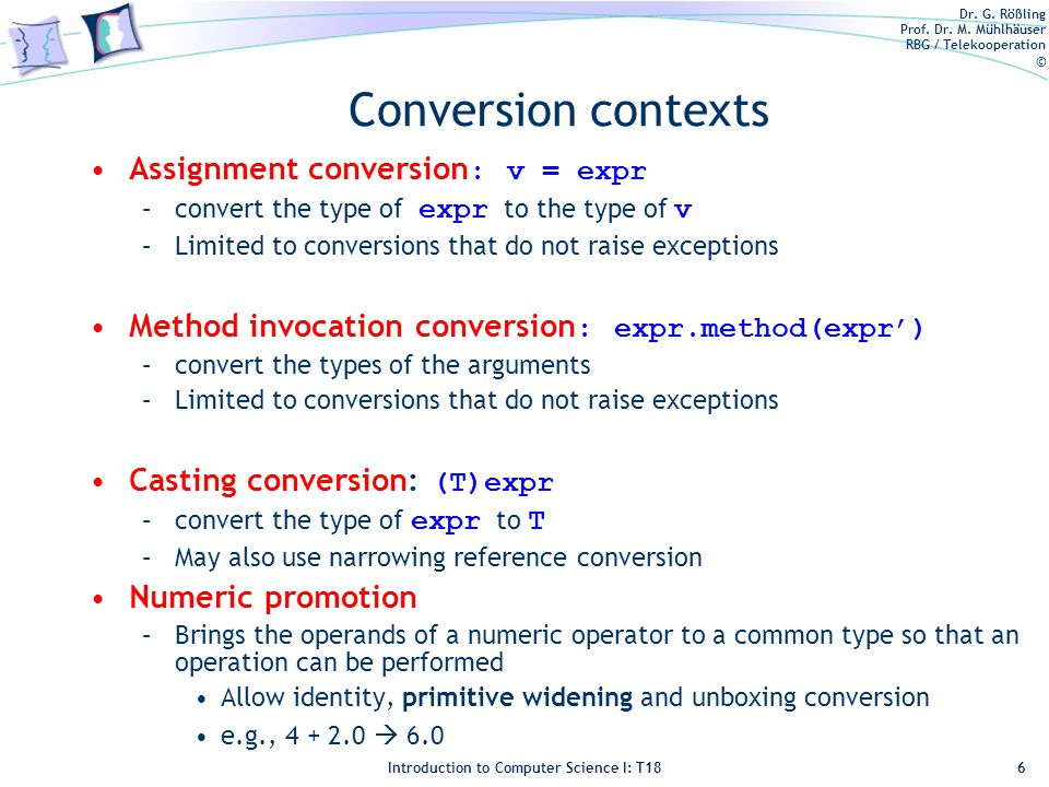 Dr. G. Rößling Prof. Dr. M. Mühlhäuser RBG / Telekooperation © Introduction to Computer Science I: T18 Conversion contexts Assignment conversion : v =