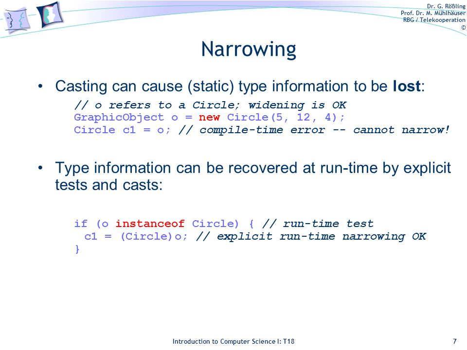 Dr. G. Rößling Prof. Dr. M. Mühlhäuser RBG / Telekooperation © Introduction to Computer Science I: T18 Narrowing Casting can cause (static) type infor