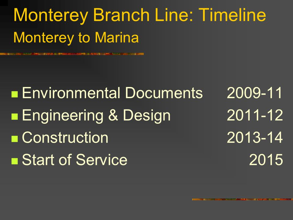 Monterey Branch Line: Timeline Monterey to Marina Environmental Documents2009-11 Engineering & Design 2011-12 Construction2013-14 Start of Service2015