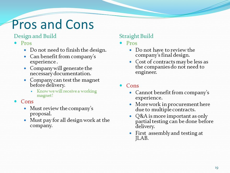 Pros and Cons Design and Build Pros Do not need to finish the design. Can benefit from companys experience. Company will generate the necessary docume