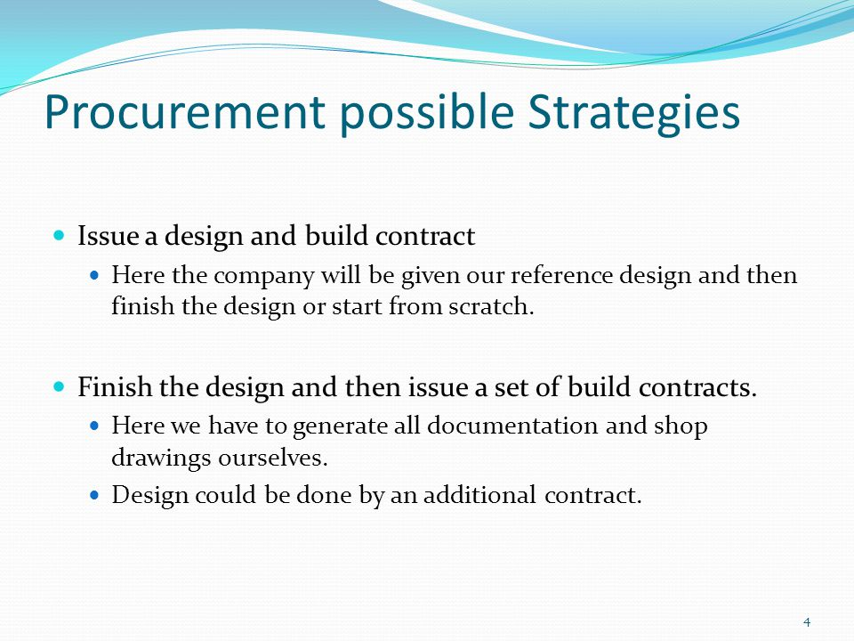 Procurement possible Strategies Issue a design and build contract Here the company will be given our reference design and then finish the design or start from scratch.