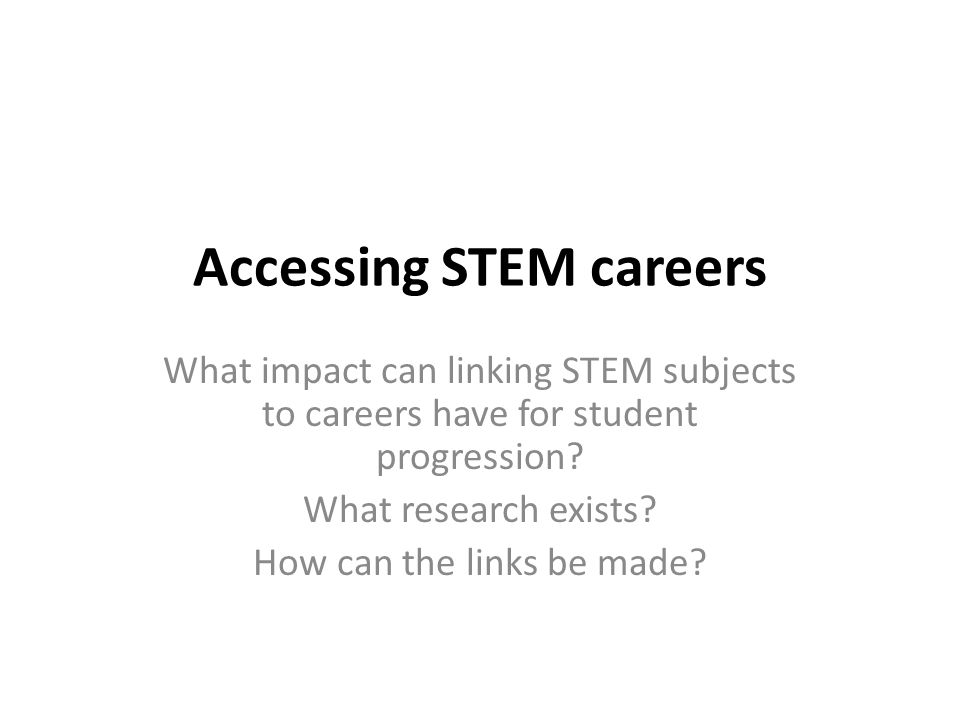 Accessing STEM careers Is there a problem? What do we know? What works? Next steps...