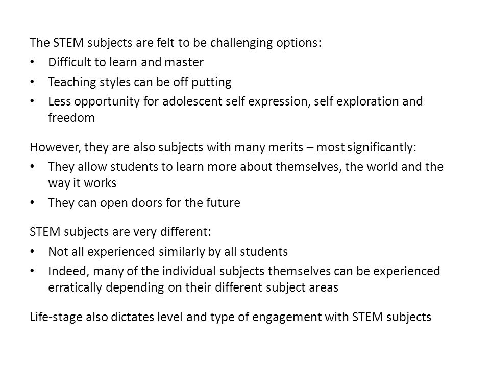The STEM subjects are felt to be challenging options: Difficult to learn and master Teaching styles can be off putting Less opportunity for adolescent self expression, self exploration and freedom However, they are also subjects with many merits – most significantly: They allow students to learn more about themselves, the world and the way it works They can open doors for the future STEM subjects are very different: Not all experienced similarly by all students Indeed, many of the individual subjects themselves can be experienced erratically depending on their different subject areas Life-stage also dictates level and type of engagement with STEM subjects