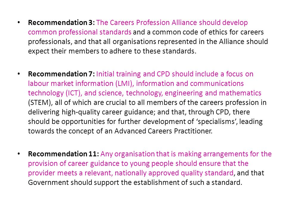 Recommendation 3: The Careers Profession Alliance should develop common professional standards and a common code of ethics for careers professionals, and that all organisations represented in the Alliance should expect their members to adhere to these standards.