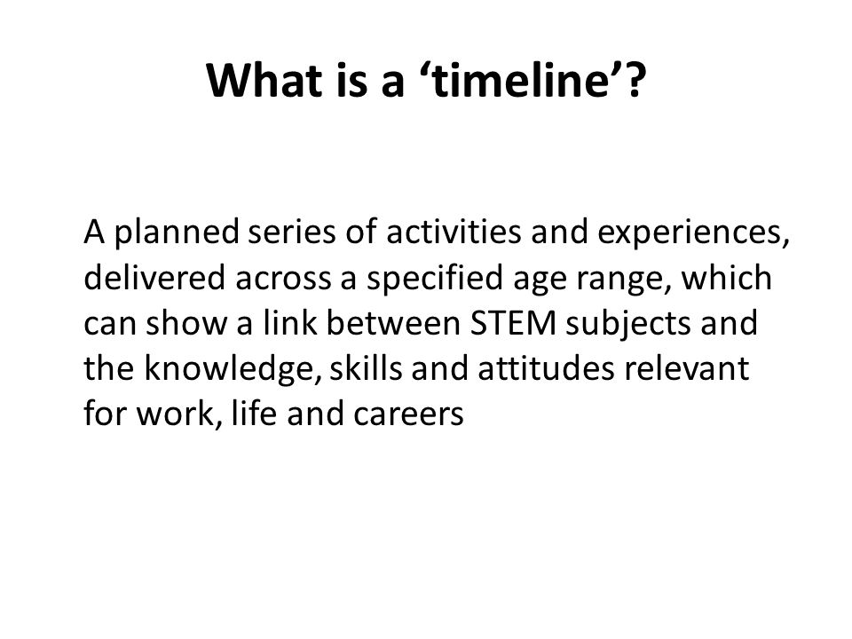 What is a timeline? A planned series of activities and experiences, delivered across a specified age range, which can show a link between STEM subject