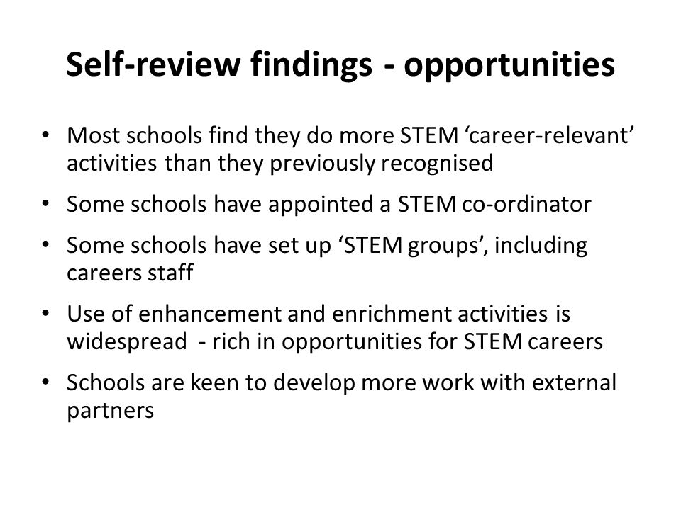 Self-review findings - opportunities Most schools find they do more STEM career-relevant activities than they previously recognised Some schools have appointed a STEM co-ordinator Some schools have set up STEM groups, including careers staff Use of enhancement and enrichment activities is widespread - rich in opportunities for STEM careers Schools are keen to develop more work with external partners