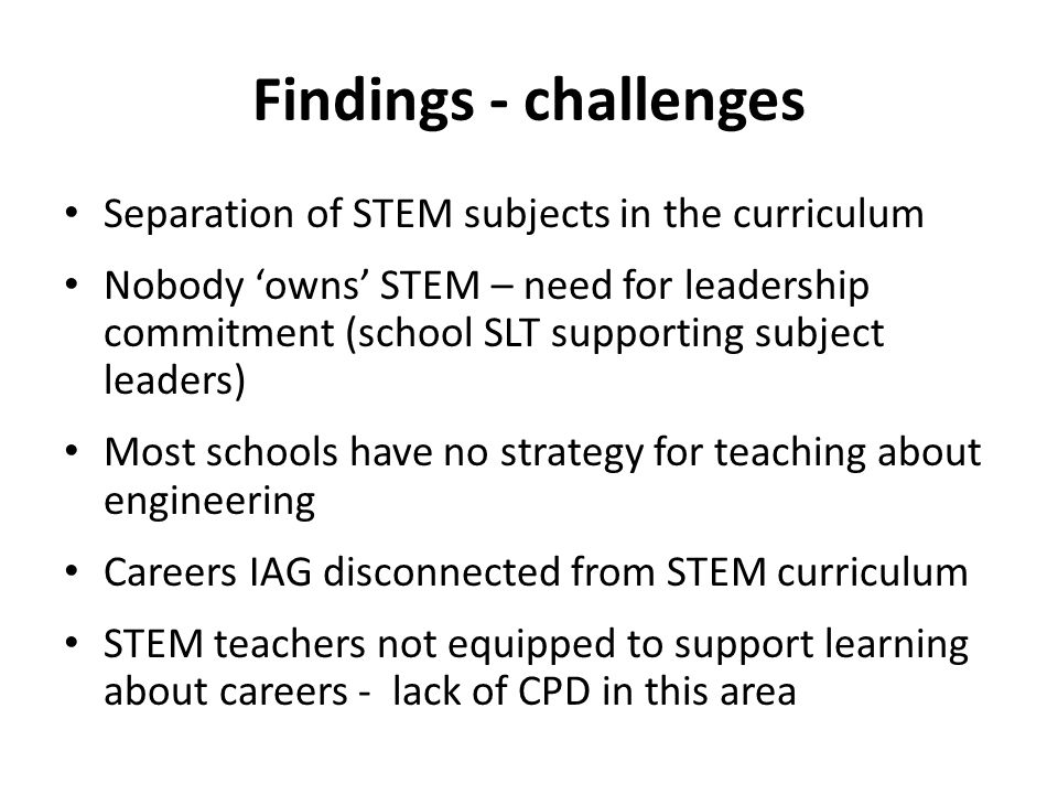 Findings - challenges Separation of STEM subjects in the curriculum Nobody owns STEM – need for leadership commitment (school SLT supporting subject l