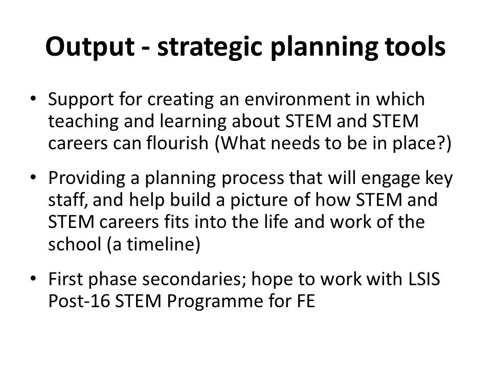 Output - strategic planning tools Support for creating an environment in which teaching and learning about STEM and STEM careers can flourish (What needs to be in place?) Providing a planning process that will engage key staff, and help build a picture of how STEM and STEM careers fits into the life and work of the school (a timeline) First phase secondaries; hope to work with LSIS Post-16 STEM Programme for FE