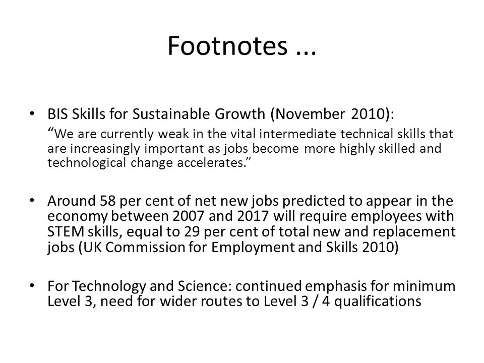 Footnotes... BIS Skills for Sustainable Growth (November 2010): We are currently weak in the vital intermediate technical skills that are increasingly