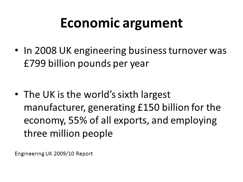 Economic argument In 2008 UK engineering business turnover was £799 billion pounds per year The UK is the worlds sixth largest manufacturer, generating £150 billion for the economy, 55% of all exports, and employing three million people Engineering UK 2009/10 Report
