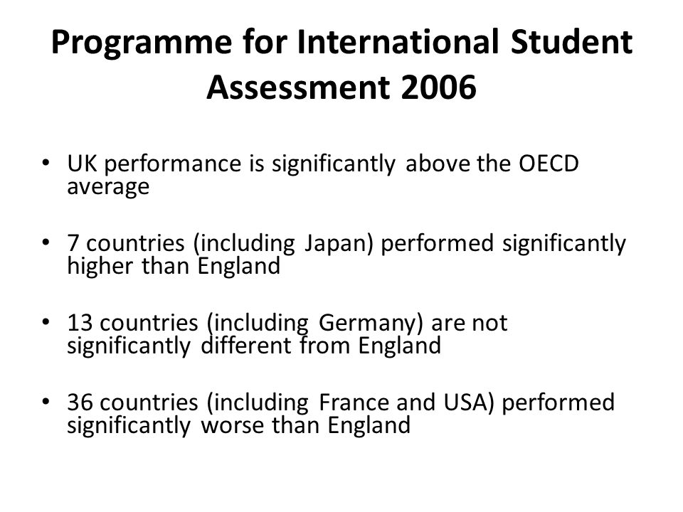 Programme for International Student Assessment 2006 UK performance is significantly above the OECD average 7 countries (including Japan) performed significantly higher than England 13 countries (including Germany) are not significantly different from England 36 countries (including France and USA) performed significantly worse than England