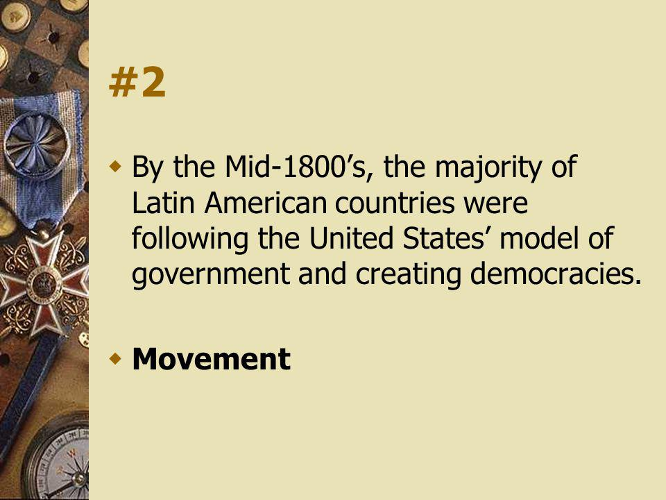 #2 By the Mid-1800s, the majority of Latin American countries were following the United States model of government and creating democracies. Movement
