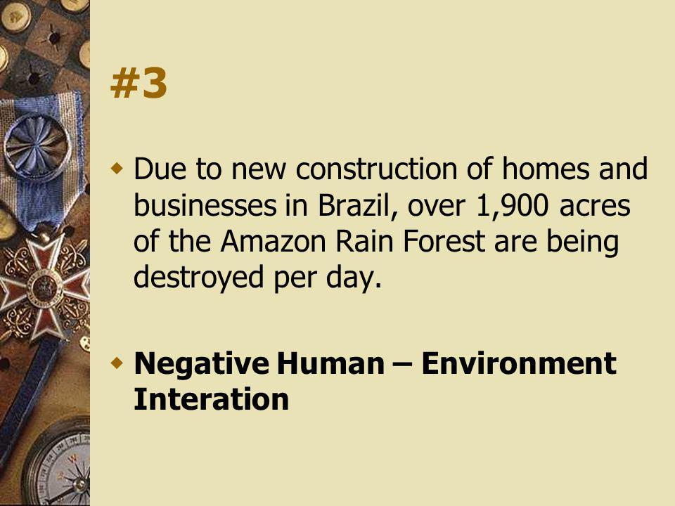 #3 Due to new construction of homes and businesses in Brazil, over 1,900 acres of the Amazon Rain Forest are being destroyed per day. Negative Human –