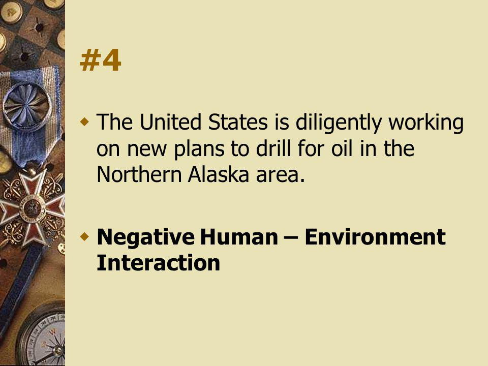 #4 The United States is diligently working on new plans to drill for oil in the Northern Alaska area. Negative Human – Environment Interaction