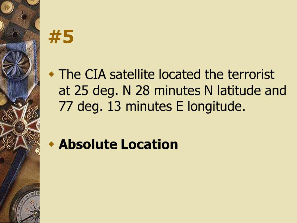 #5 The CIA satellite located the terrorist at 25 deg. N 28 minutes N latitude and 77 deg. 13 minutes E longitude. Absolute Location