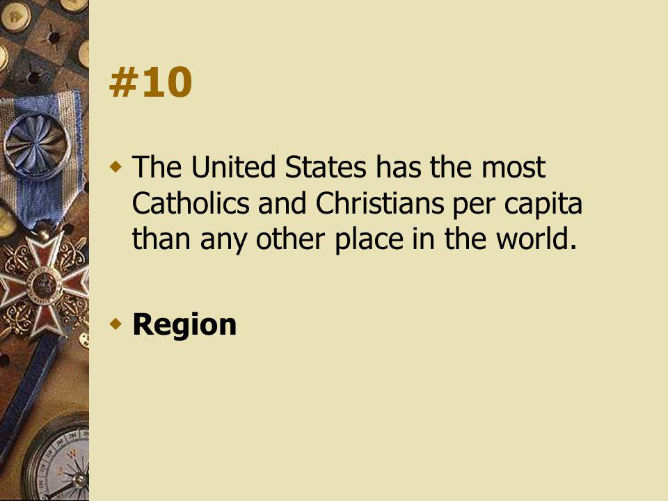 #10 The United States has the most Catholics and Christians per capita than any other place in the world. Region