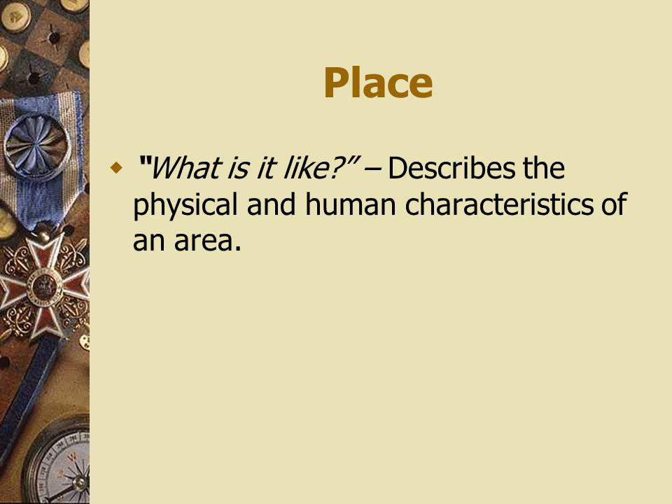 Place What is it like? – Describes the physical and human characteristics of an area.