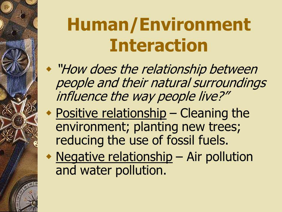Human/Environment Interaction How does the relationship between people and their natural surroundings influence the way people live? Positive relation