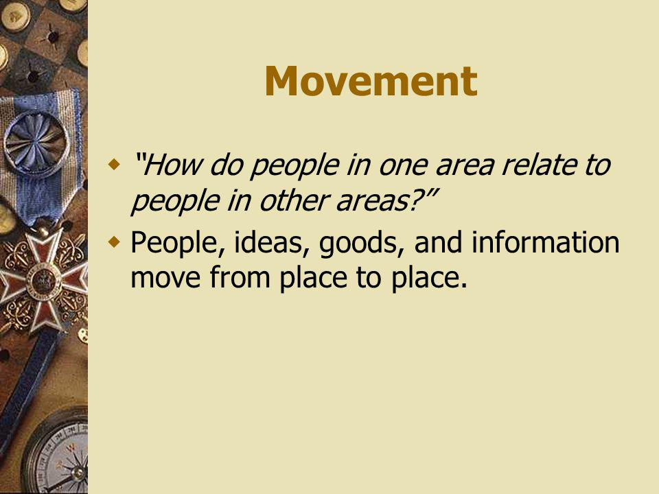 Movement How do people in one area relate to people in other areas.