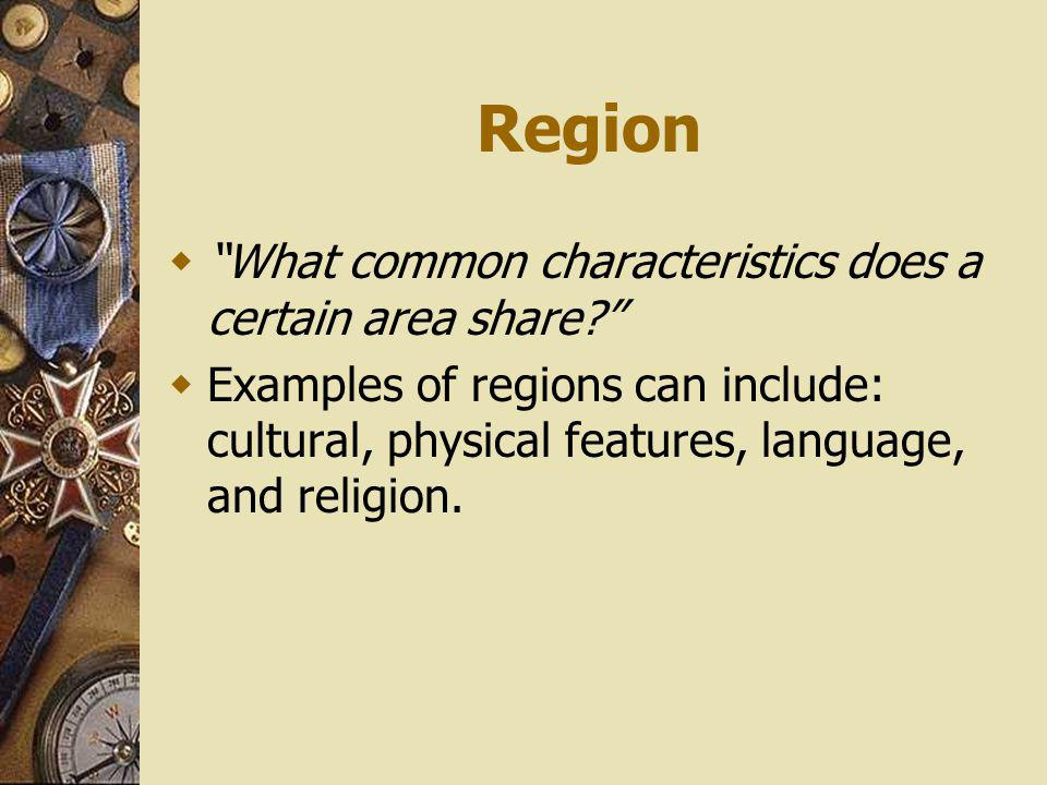 Region What common characteristics does a certain area share? Examples of regions can include: cultural, physical features, language, and religion.