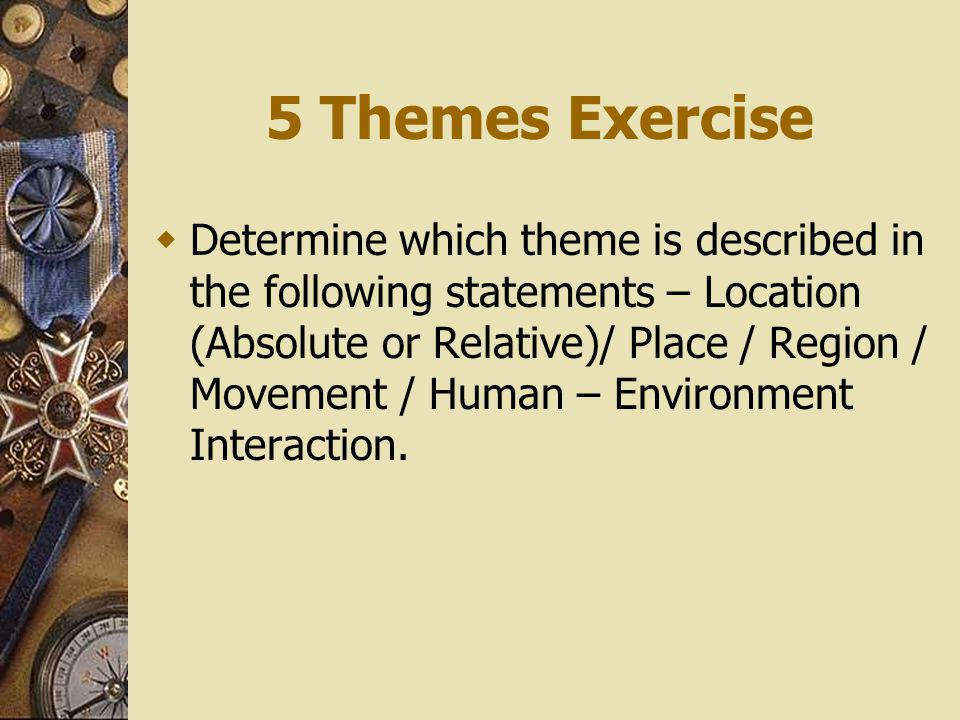 5 Themes Exercise Determine which theme is described in the following statements – Location (Absolute or Relative)/ Place / Region / Movement / Human