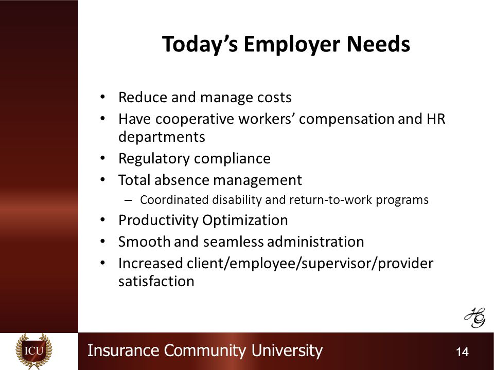 Insurance Community University 14 Todays Employer Needs Reduce and manage costs Have cooperative workers compensation and HR departments Regulatory compliance Total absence management – Coordinated disability and return-to-work programs Productivity Optimization Smooth and seamless administration Increased client/employee/supervisor/provider satisfaction