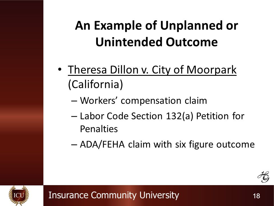 Insurance Community University 18 An Example of Unplanned or Unintended Outcome Theresa Dillon v. City of Moorpark (California) – Workers compensation