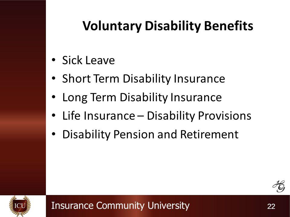 Insurance Community University 22 Voluntary Disability Benefits Sick Leave Short Term Disability Insurance Long Term Disability Insurance Life Insurance – Disability Provisions Disability Pension and Retirement