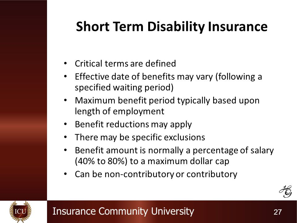 Insurance Community University 27 Short Term Disability Insurance Critical terms are defined Effective date of benefits may vary (following a specified waiting period) Maximum benefit period typically based upon length of employment Benefit reductions may apply There may be specific exclusions Benefit amount is normally a percentage of salary (40% to 80%) to a maximum dollar cap Can be non-contributory or contributory