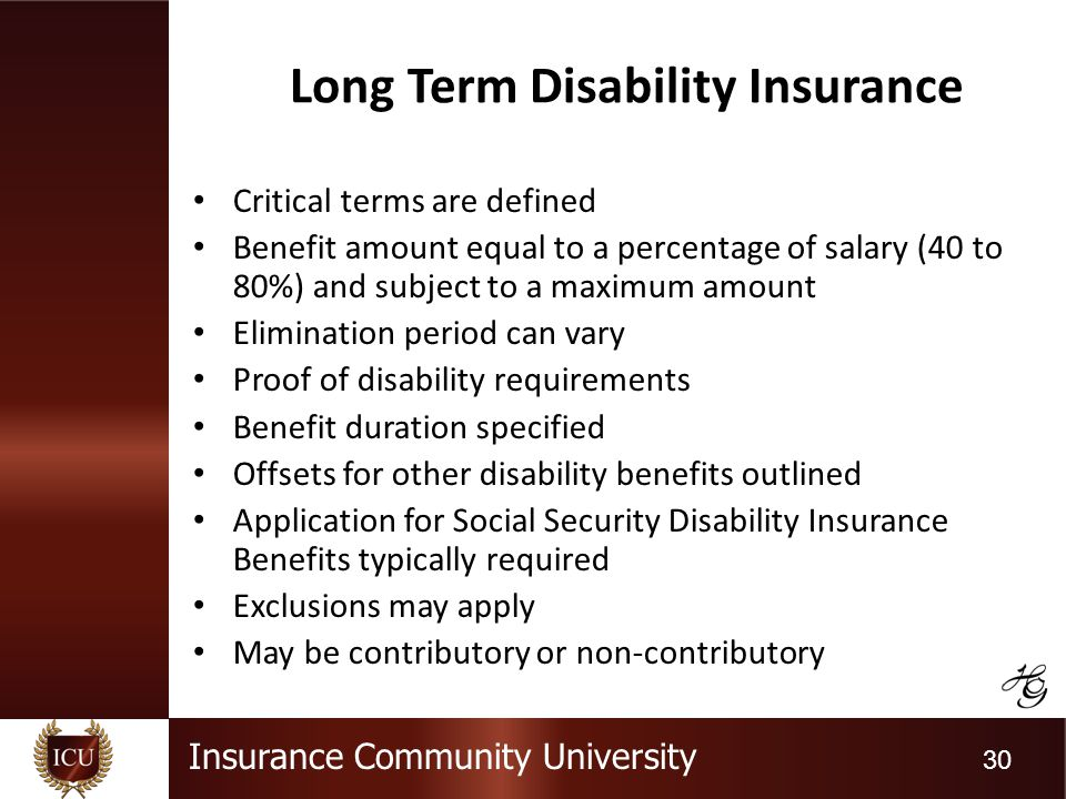 Insurance Community University 30 Long Term Disability Insurance Critical terms are defined Benefit amount equal to a percentage of salary (40 to 80%) and subject to a maximum amount Elimination period can vary Proof of disability requirements Benefit duration specified Offsets for other disability benefits outlined Application for Social Security Disability Insurance Benefits typically required Exclusions may apply May be contributory or non-contributory