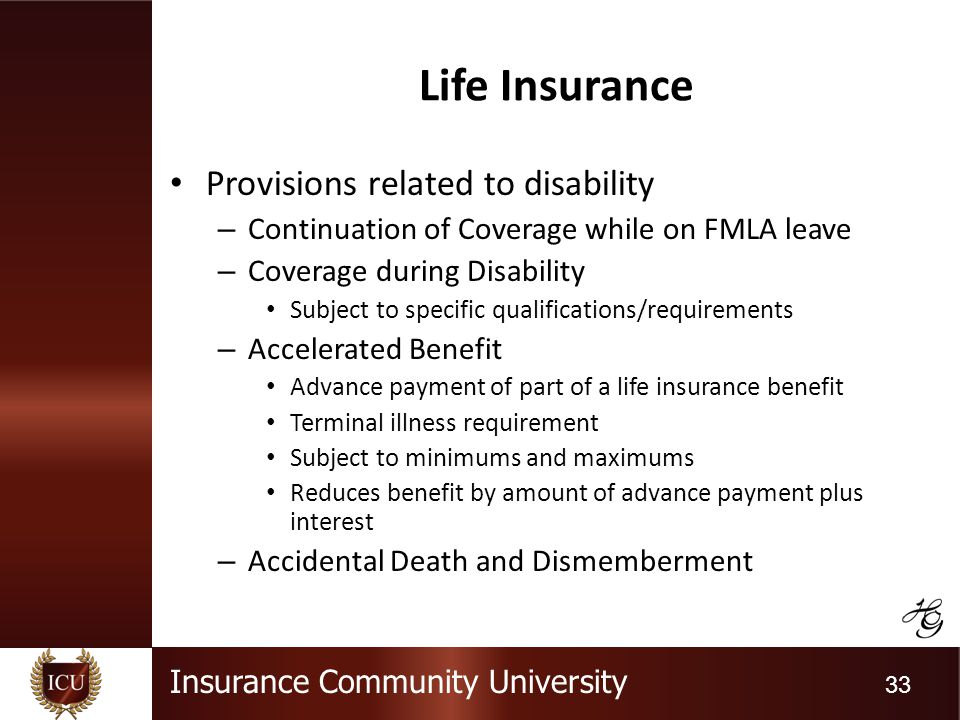 Insurance Community University 33 Life Insurance Provisions related to disability – Continuation of Coverage while on FMLA leave – Coverage during Disability Subject to specific qualifications/requirements – Accelerated Benefit Advance payment of part of a life insurance benefit Terminal illness requirement Subject to minimums and maximums Reduces benefit by amount of advance payment plus interest – Accidental Death and Dismemberment