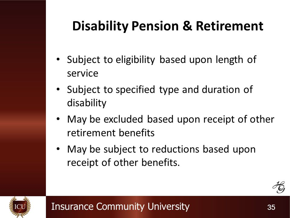 Insurance Community University 35 Disability Pension & Retirement Subject to eligibility based upon length of service Subject to specified type and du