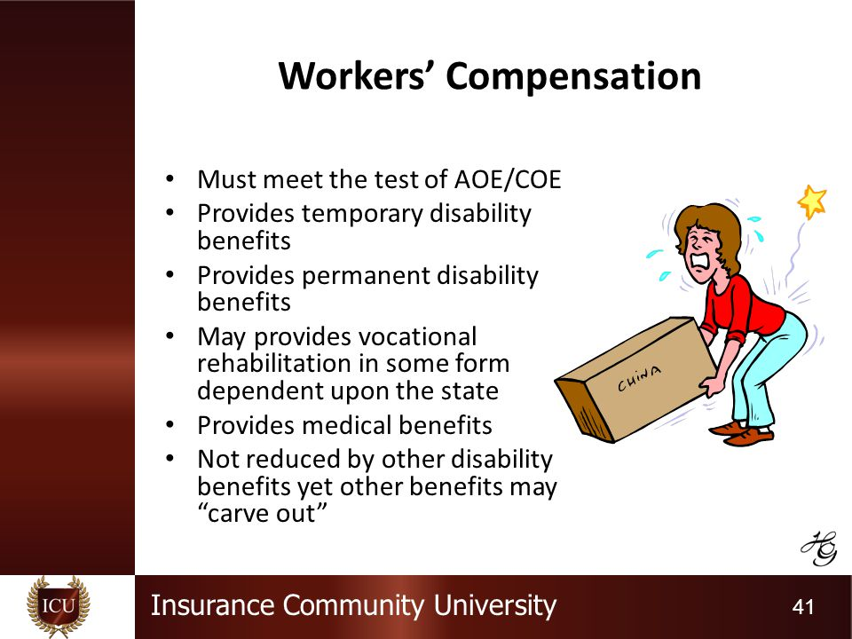 Insurance Community University 41 Workers Compensation Must meet the test of AOE/COE Provides temporary disability benefits Provides permanent disability benefits May provides vocational rehabilitation in some form dependent upon the state Provides medical benefits Not reduced by other disability benefits yet other benefits may carve out