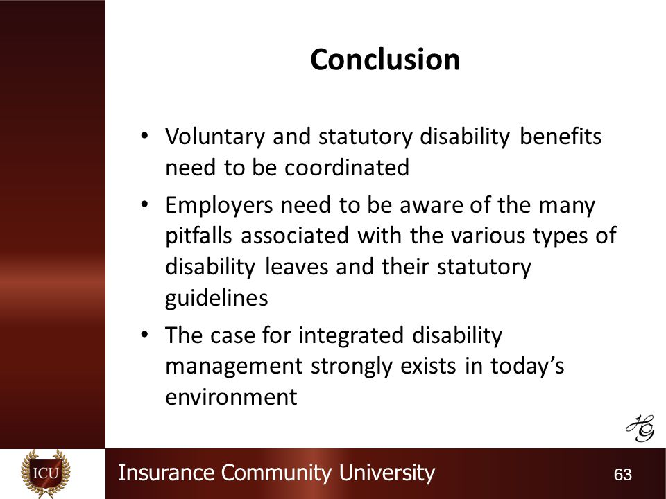 Insurance Community University 63 Conclusion Voluntary and statutory disability benefits need to be coordinated Employers need to be aware of the many