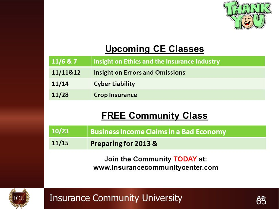 Insurance Community University 65 Upcoming CE Classes FREE Community Class 11/6 & 7Insight on Ethics and the Insurance Industry 11/11&12Insight on Errors and Omissions 11/14Cyber Liability 11/28Crop Insurance 10/23 Business Income Claims in a Bad Economy 11/15 Preparing for 2013 & Join the Community TODAY at: www.insurancecommunitycenter.com