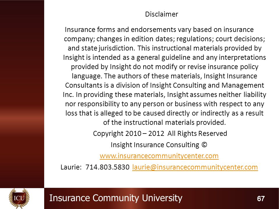 Insurance Community University 67 Disclaimer Insurance forms and endorsements vary based on insurance company; changes in edition dates; regulations; court decisions; and state jurisdiction.
