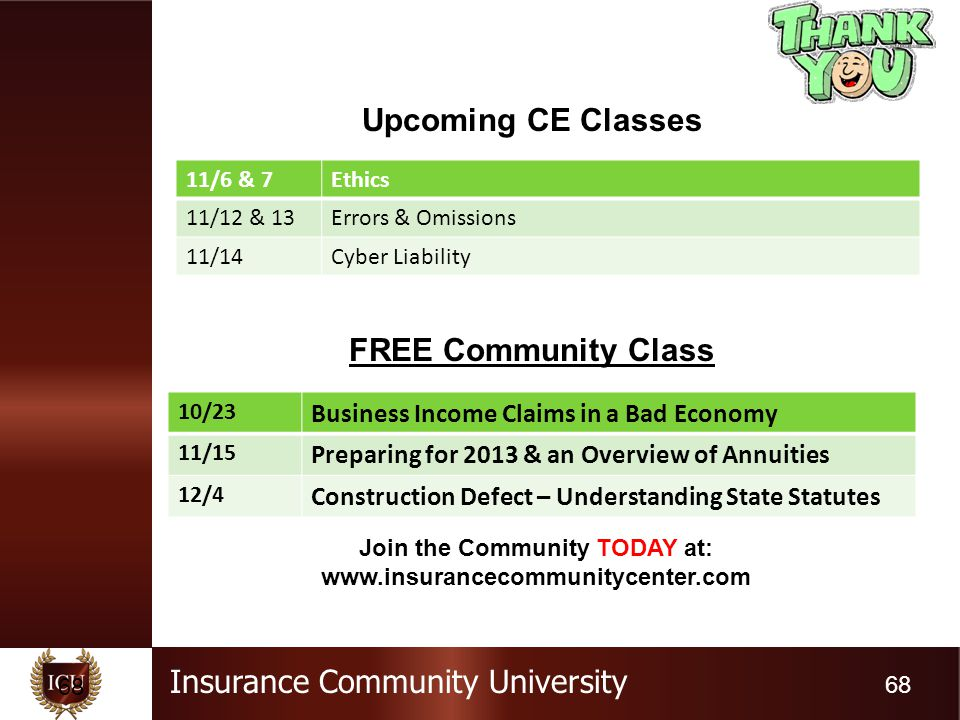 Insurance Community University 68 Upcoming CE Classes FREE Community Class 11/6 & 7Ethics 11/12 & 13Errors & Omissions 11/14Cyber Liability 10/23 Business Income Claims in a Bad Economy 11/15 Preparing for 2013 & an Overview of Annuities 12/4 Construction Defect – Understanding State Statutes Join the Community TODAY at: www.insurancecommunitycenter.com