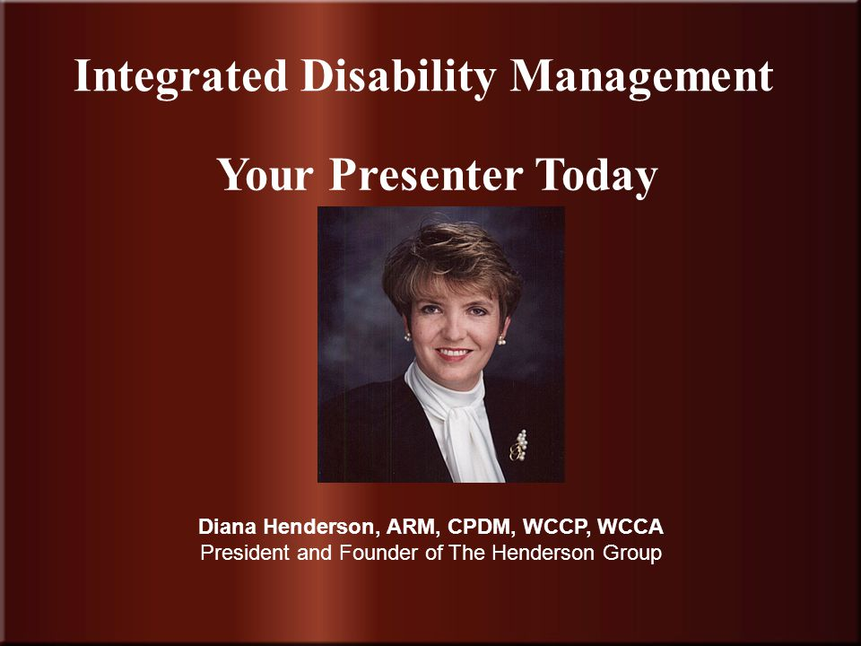 Insurance Community University 9 Integrated Disability Management Your Presenter Today Diana Henderson, ARM, CPDM, WCCP, WCCA President and Founder of The Henderson Group
