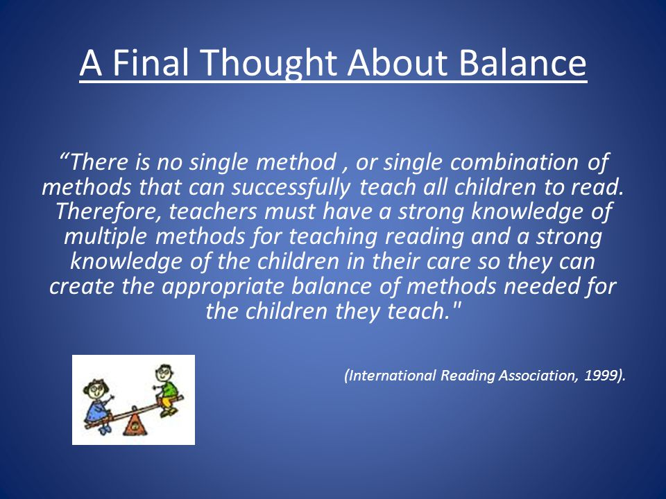A Final Thought About Balance There is no single method, or single combination of methods that can successfully teach all children to read. Therefore,
