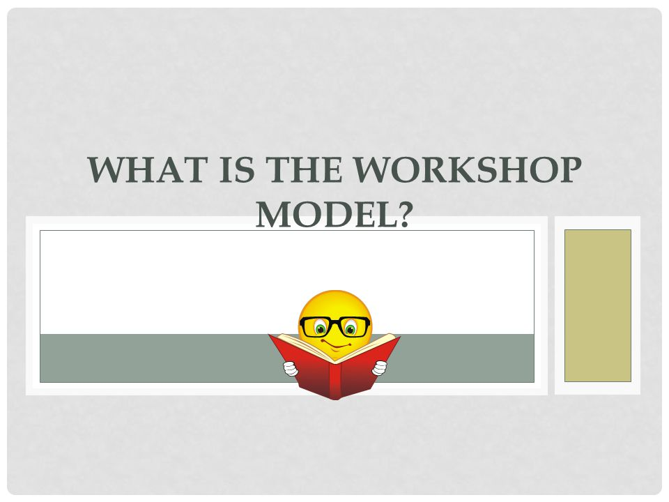 WHAT IS THE WORKSHOP MODEL?