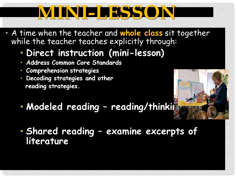 MINI-LESSON A time when the teacher and whole class sit together while the teacher teaches explicitly through: Direct instruction (mini-lesson) Addres