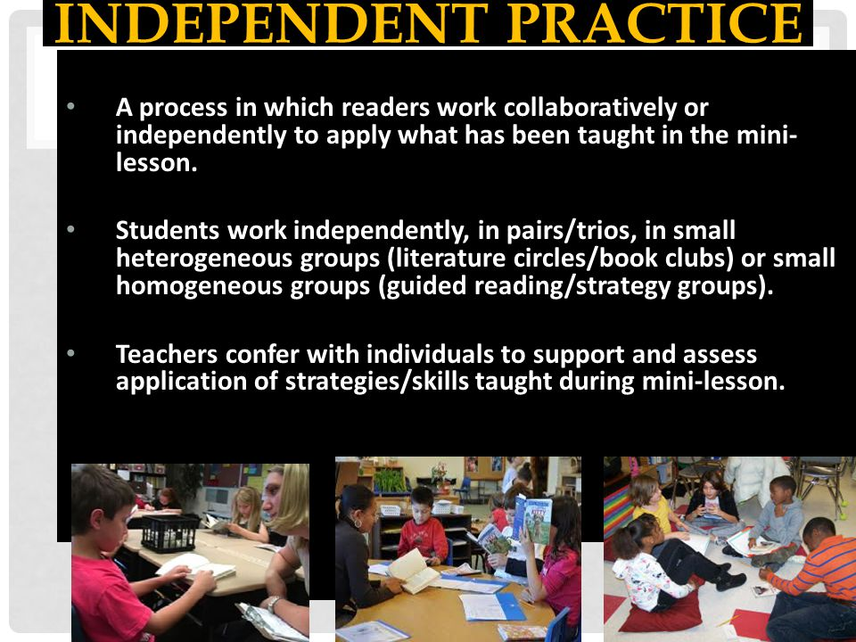 INDEPENDENT PRACTICE A process in which readers work collaboratively or independently to apply what has been taught in the mini- lesson. Students work