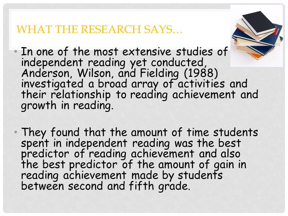 WHAT THE RESEARCH SAYS… In one of the most extensive studies of independent reading yet conducted, Anderson, Wilson, and Fielding (1988) investigated